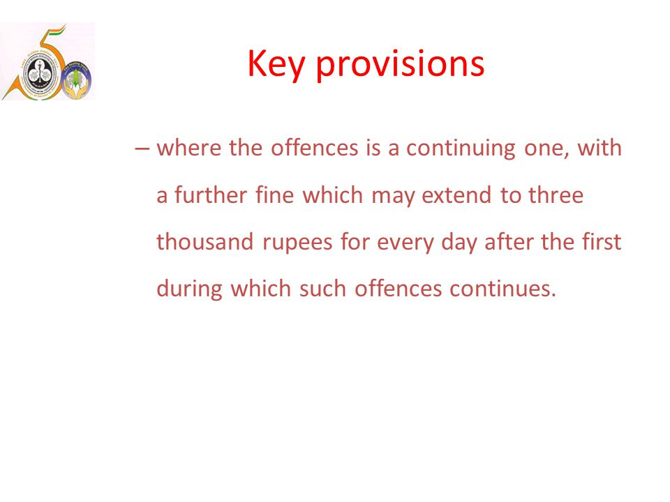 Key provisions – where the offences is a continuing one, with a further fine which may extend to three thousand rupees for every day after the first during which such offences continues.
