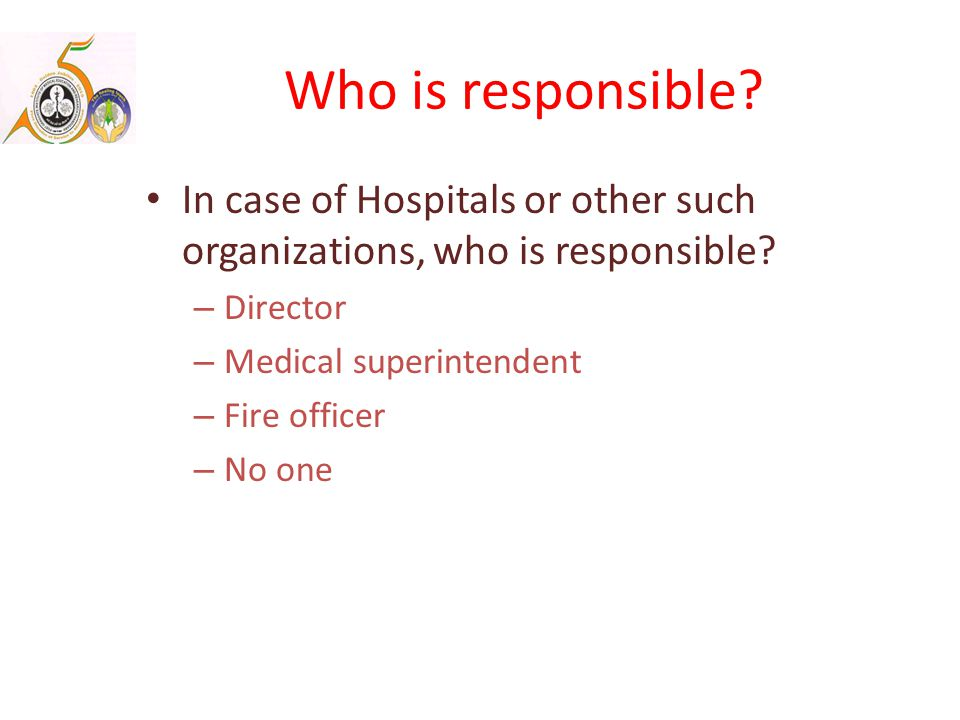 Who is responsible. In case of Hospitals or other such organizations, who is responsible.