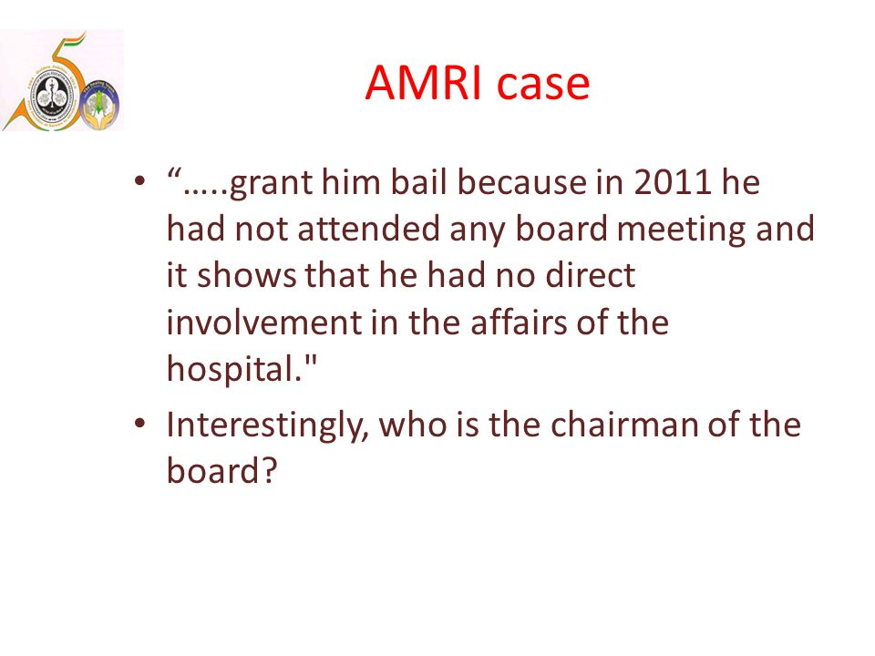 AMRI case …..grant him bail because in 2011 he had not attended any board meeting and it shows that he had no direct involvement in the affairs of the hospital. Interestingly, who is the chairman of the board