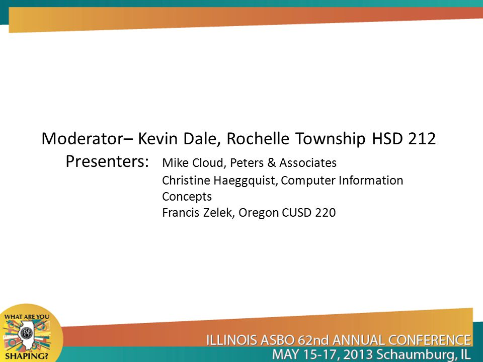 Moderator– Kevin Dale, Rochelle Township HSD 212 Presenters: Mike Cloud, Peters & Associates Christine Haeggquist, Computer Information Concepts Francis Zelek, Oregon CUSD 220