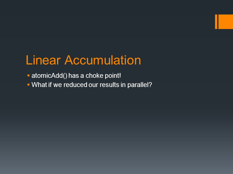 Linear Accumulation  atomicAdd() has a choke point!  What if we reduced our results in parallel?