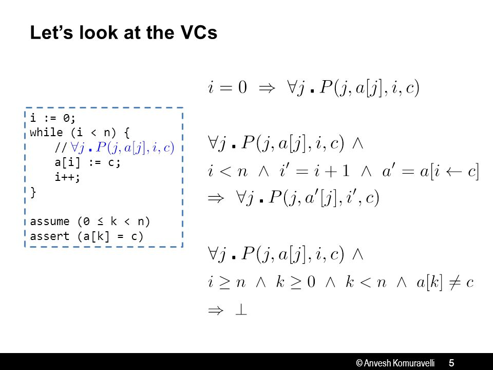 © Anvesh Komuravelli Let's look at the VCs 5 i := 0; while (i < n) { // a[i] := c; i++; } assume (0 ≤ k < n) assert (a[k] = c)