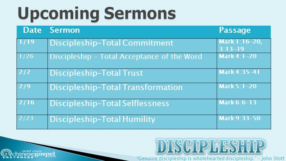 Genuine discipleship is wholehearted discipleship. – John Stott DateSermonPassage 1/19 Discipleship–Total Commitment Mark 1:16-20, 3:13-19 1/26 Discipleship – Total Acceptance of the Word Mark 4:1-20 2/2 Discipleship–Total Trust Mark 4:35-41 2/9 Discipleship–Total Transformation Mark 5:1-20 2/16 Discipleship–Total Selflessness Mark 6:6-13 2/23 Discipleship–Total Humility Mark 9:33-50