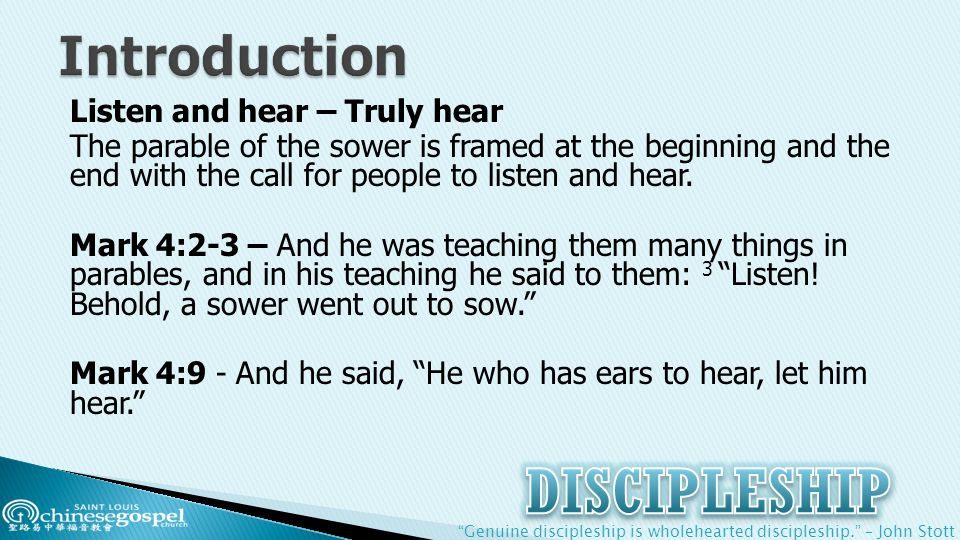 Genuine discipleship is wholehearted discipleship. – John Stott Listen and hear – Truly hear The parable of the sower is framed at the beginning and the end with the call for people to listen and hear.