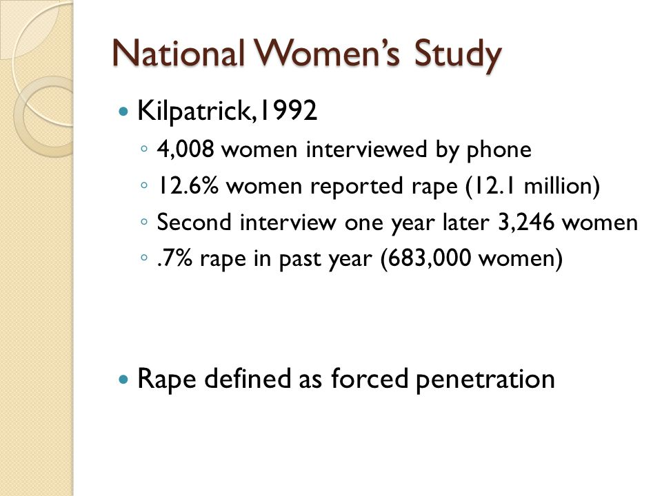 National Women's Study Kilpatrick,1992 ◦ 4,008 women interviewed by phone ◦ 12.6% women reported rape (12.1 million) ◦ Second interview one year later 3,246 women ◦.7% rape in past year (683,000 women) Rape defined as forced penetration