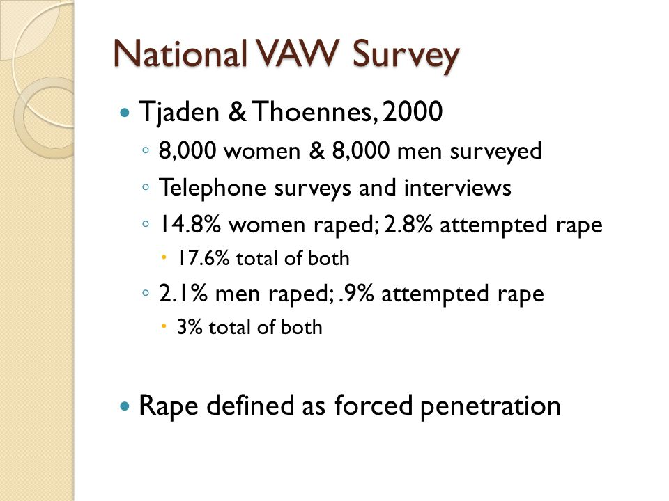 National VAW Survey Tjaden & Thoennes, 2000 ◦ 8,000 women & 8,000 men surveyed ◦ Telephone surveys and interviews ◦ 14.8% women raped; 2.8% attempted rape  17.6% total of both ◦ 2.1% men raped;.9% attempted rape  3% total of both Rape defined as forced penetration