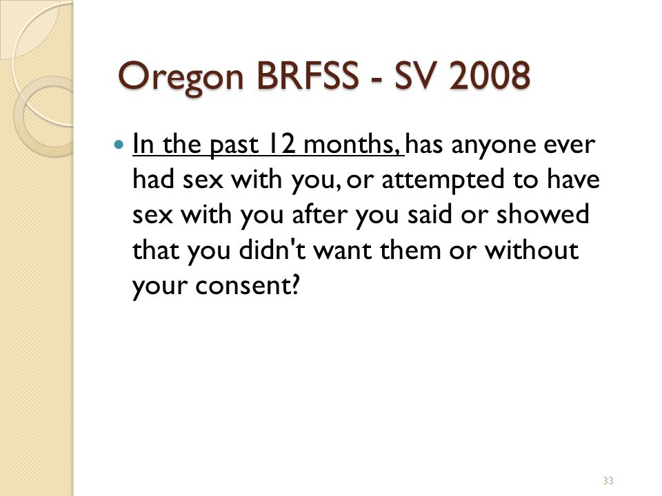 33 Oregon BRFSS - SV 2008 In the past 12 months, has anyone ever had sex with you, or attempted to have sex with you after you said or showed that you didn t want them or without your consent