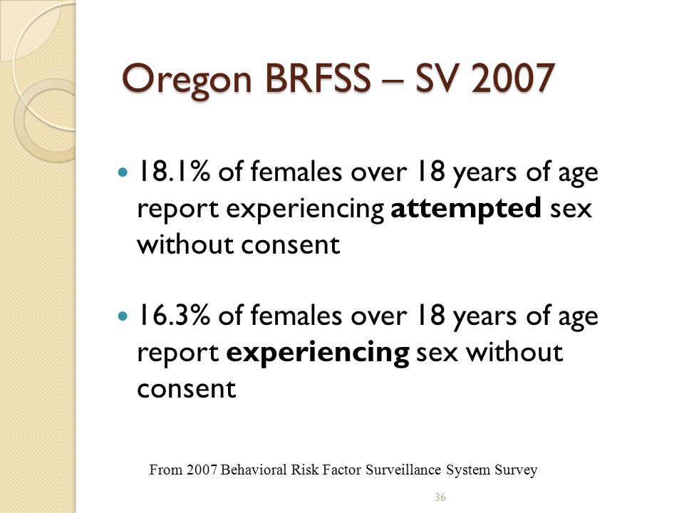 36 Oregon BRFSS – SV 2007 18.1% of females over 18 years of age report experiencing attempted sex without consent 16.3% of females over 18 years of age report experiencing sex without consent From 2007 Behavioral Risk Factor Surveillance System Survey