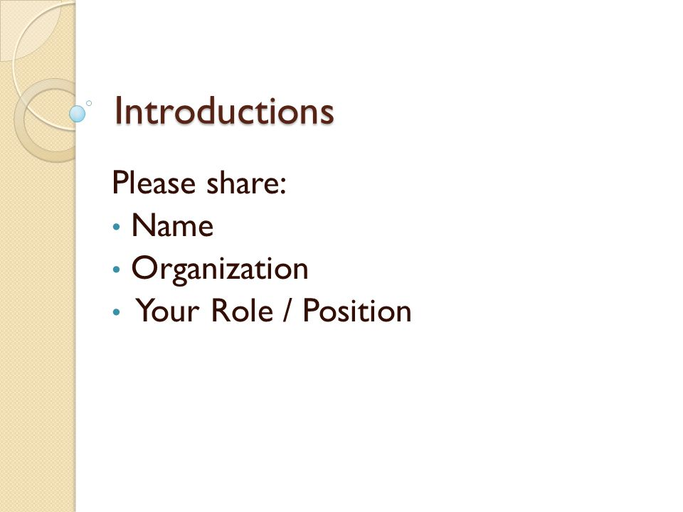 Introductions Please share: Name Organization Your Role / Position