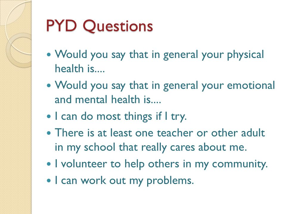 PYD Questions Would you say that in general your physical health is....
