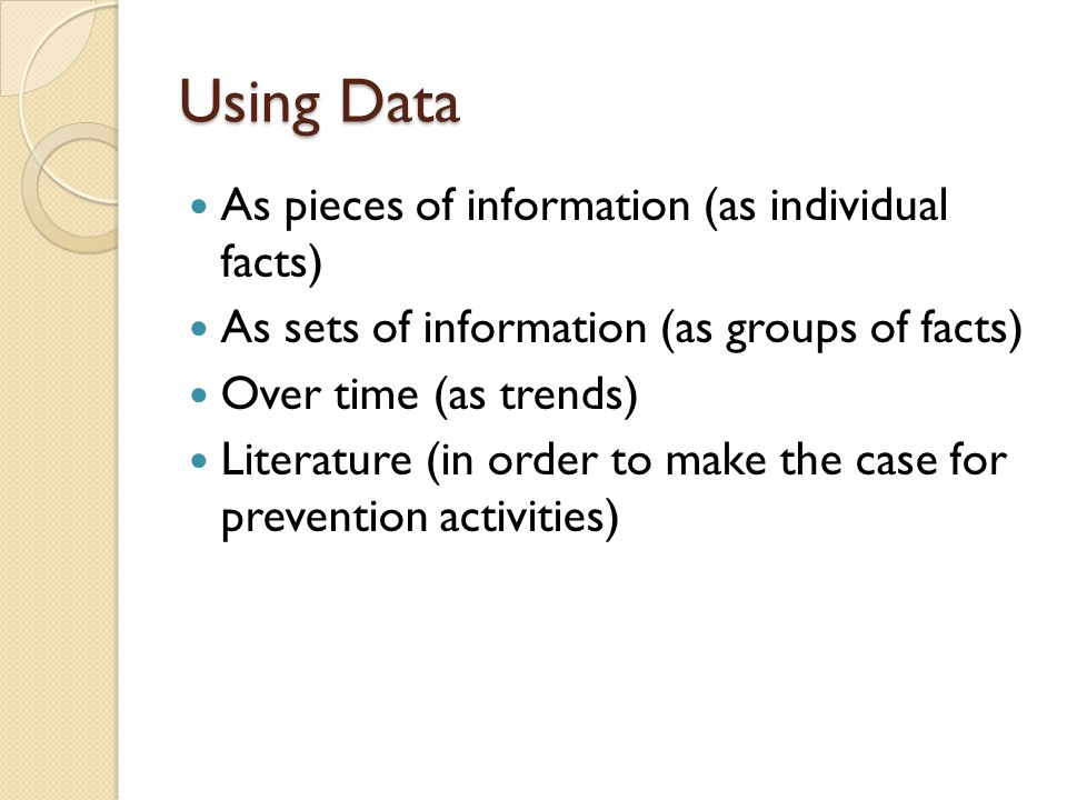 Using Data As pieces of information (as individual facts) As sets of information (as groups of facts) Over time (as trends) Literature (in order to make the case for prevention activities)