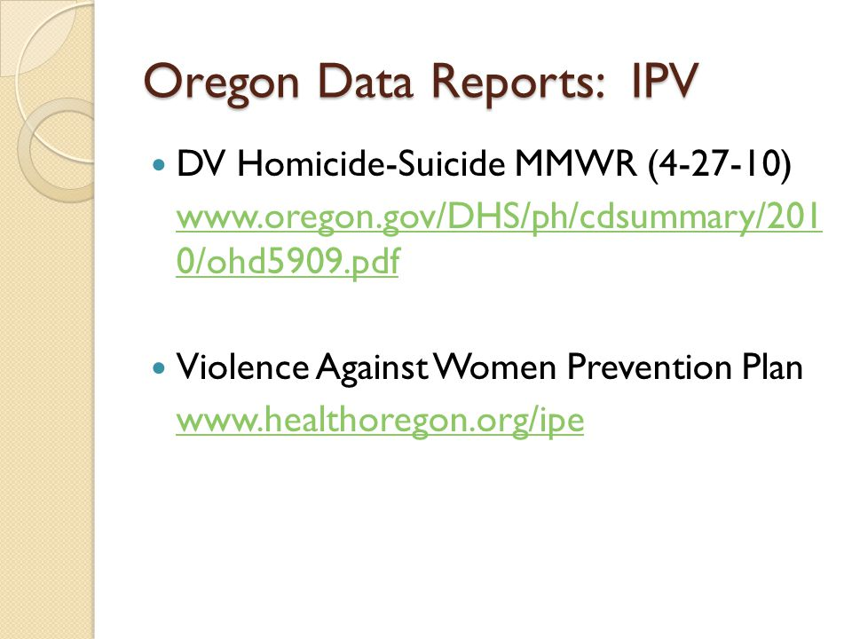 Oregon Data Reports: IPV DV Homicide-Suicide MMWR (4-27-10) www.oregon.gov/DHS/ph/cdsummary/201 0/ohd5909.pdf Violence Against Women Prevention Plan www.healthoregon.org/ipe