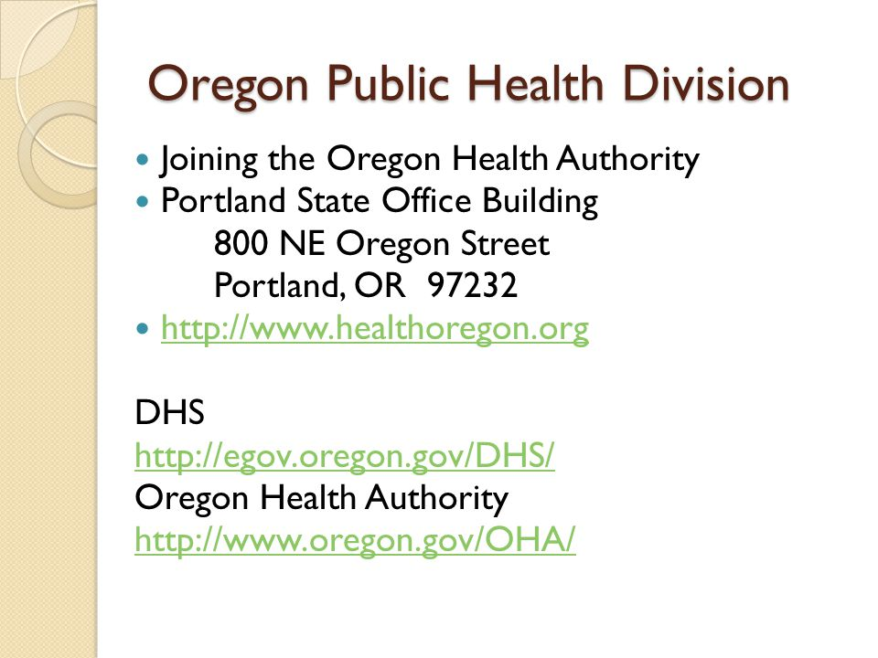 Oregon Public Health Division Joining the Oregon Health Authority Portland State Office Building 800 NE Oregon Street Portland, OR 97232 http://www.healthoregon.org DHS http://egov.oregon.gov/DHS/ Oregon Health Authority http://www.oregon.gov/OHA/