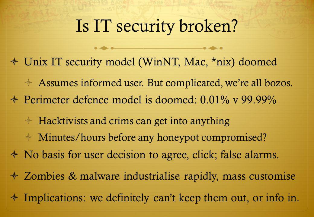 Is IT security broken?  Unix IT security model (WinNT, Mac, *nix) doomed  Assumes informed user. But complicated, we're all bozos.  Perimeter defen