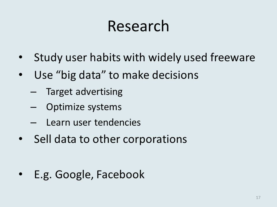 Research Study user habits with widely used freeware Use big data to make decisions – Target advertising – Optimize systems – Learn user tendencies Sell data to other corporations E.g.