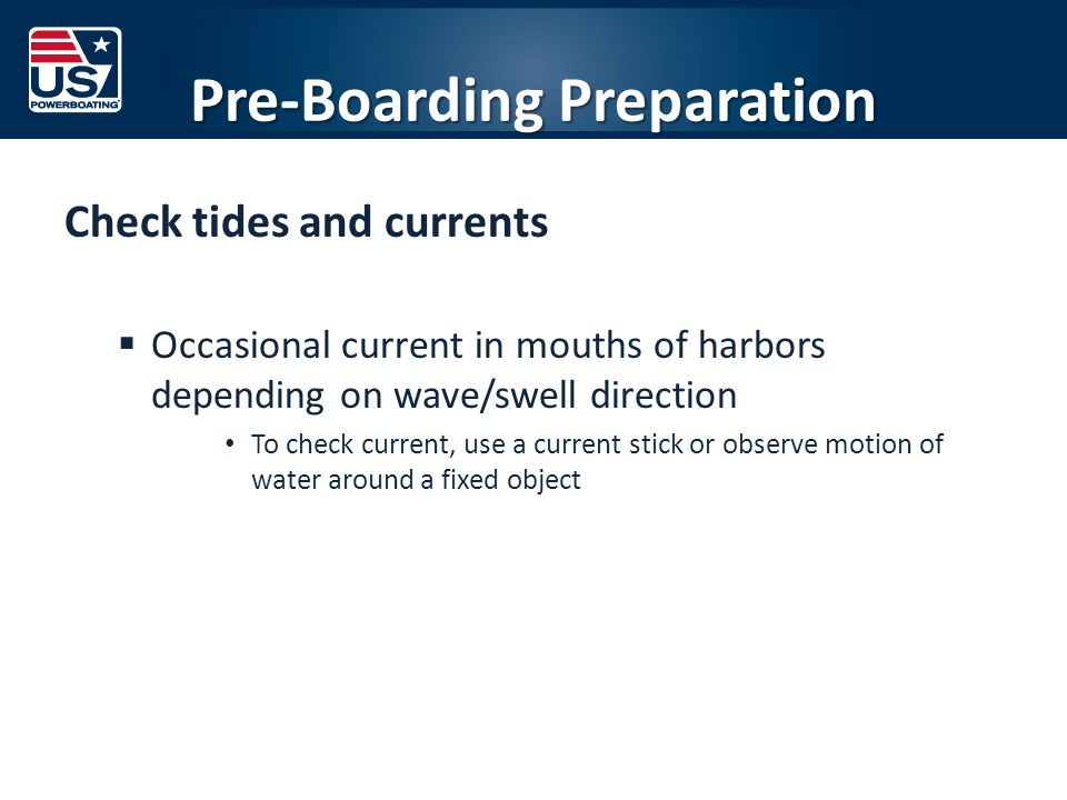 Pre-Boarding Preparation Check tides and currents  Occasional current in mouths of harbors depending on wave/swell direction To check current, use a current stick or observe motion of water around a fixed object