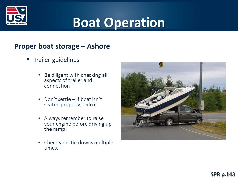 Boat Operation Proper boat storage – Ashore  Trailer guidelines Be diligent with checking all aspects of trailer and connection Don't settle – if boat isn't seated properly, redo it Always remember to raise your engine before driving up the ramp.