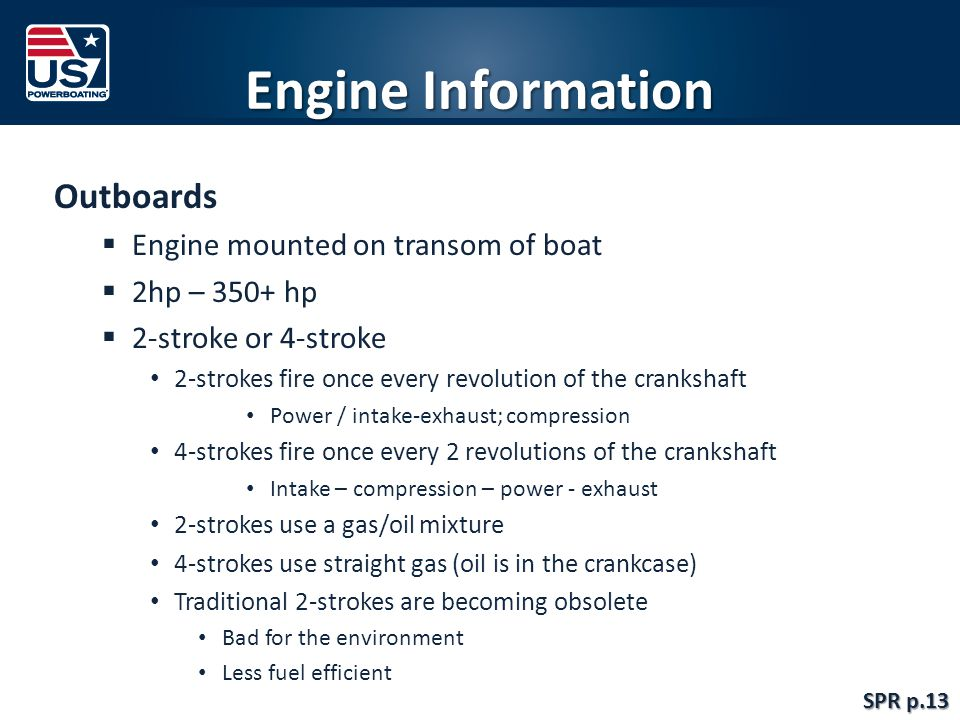 Engine Information Outboards  Engine mounted on transom of boat  2hp – 350+ hp  2-stroke or 4-stroke 2-strokes fire once every revolution of the crankshaft Power / intake-exhaust; compression 4-strokes fire once every 2 revolutions of the crankshaft Intake – compression – power - exhaust 2-strokes use a gas/oil mixture 4-strokes use straight gas (oil is in the crankcase) Traditional 2-strokes are becoming obsolete Bad for the environment Less fuel efficient SPR p.13