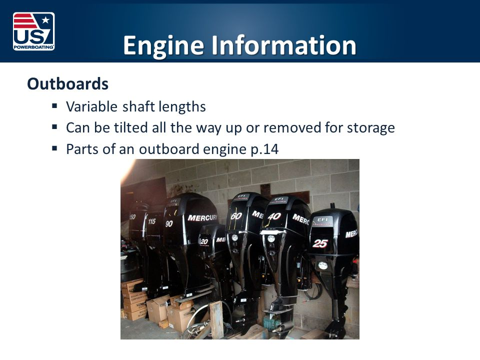 Engine Information Outboards  Variable shaft lengths  Can be tilted all the way up or removed for storage  Parts of an outboard engine p.14