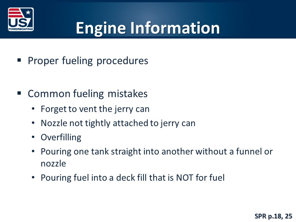 Engine Information  Proper fueling procedures  Common fueling mistakes Forget to vent the jerry can Nozzle not tightly attached to jerry can Overfilling Pouring one tank straight into another without a funnel or nozzle Pouring fuel into a deck fill that is NOT for fuel SPR p.18, 25