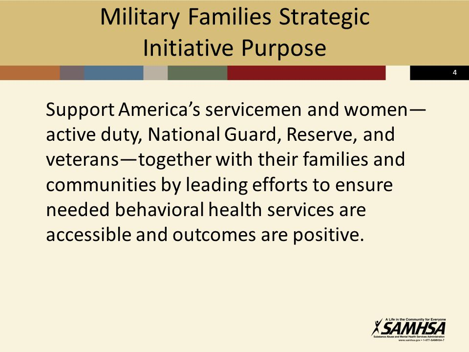 4 Support America's servicemen and women— active duty, National Guard, Reserve, and veterans—together with their families and communities by leading efforts to ensure needed behavioral health services are accessible and outcomes are positive.