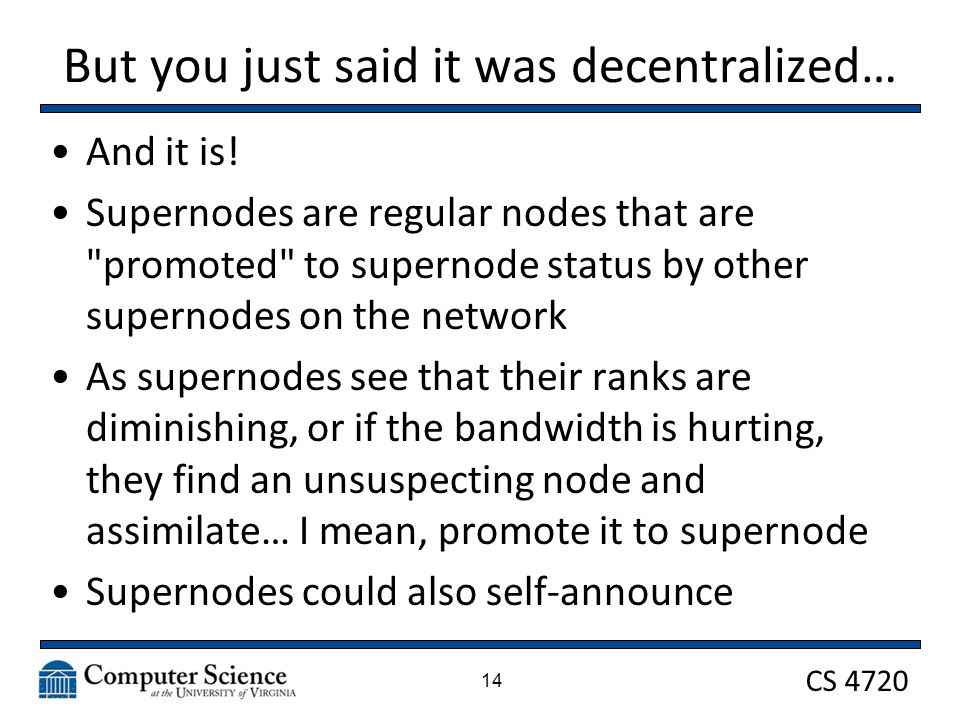 CS 4720 But you just said it was decentralized… And it is! Supernodes are regular nodes that are