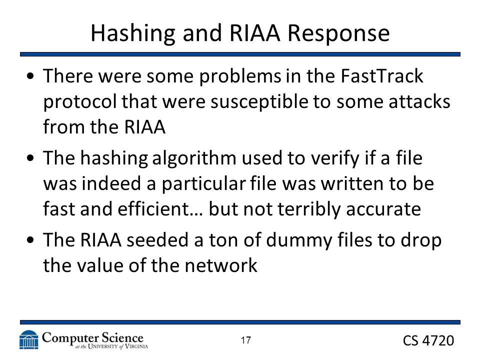 CS 4720 Hashing and RIAA Response There were some problems in the FastTrack protocol that were susceptible to some attacks from the RIAA The hashing algorithm used to verify if a file was indeed a particular file was written to be fast and efficient… but not terribly accurate The RIAA seeded a ton of dummy files to drop the value of the network 17