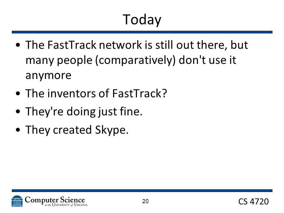 CS 4720 Today The FastTrack network is still out there, but many people (comparatively) don't use it anymore The inventors of FastTrack? They're doing