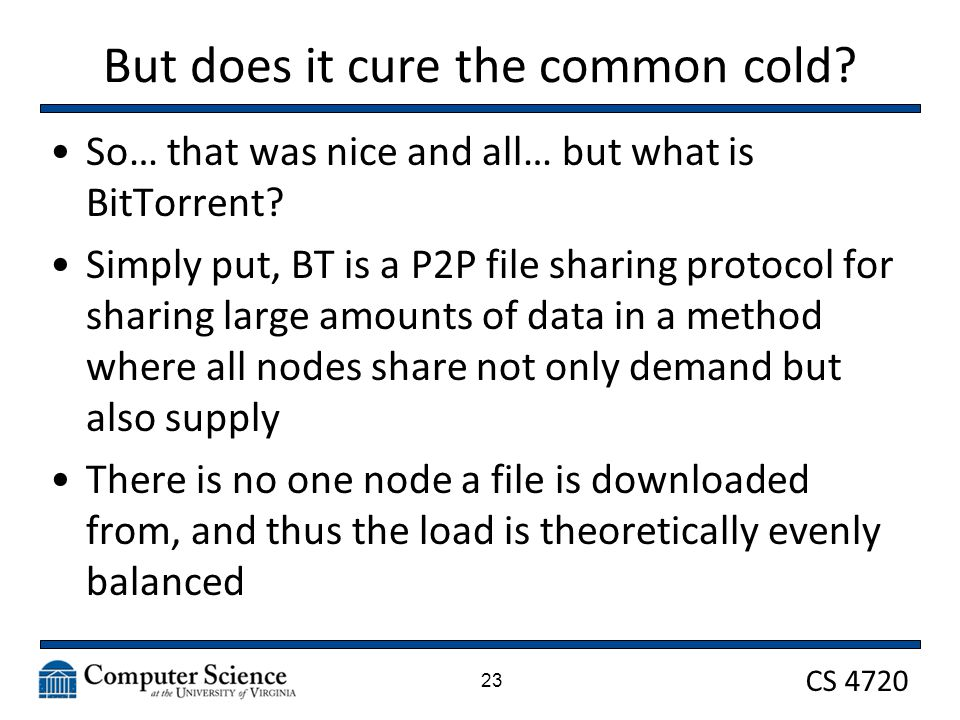 CS 4720 But does it cure the common cold? So… that was nice and all… but what is BitTorrent? Simply put, BT is a P2P file sharing protocol for sharing