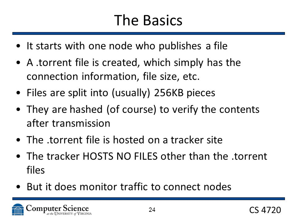 CS 4720 The Basics It starts with one node who publishes a file A.torrent file is created, which simply has the connection information, file size, etc.