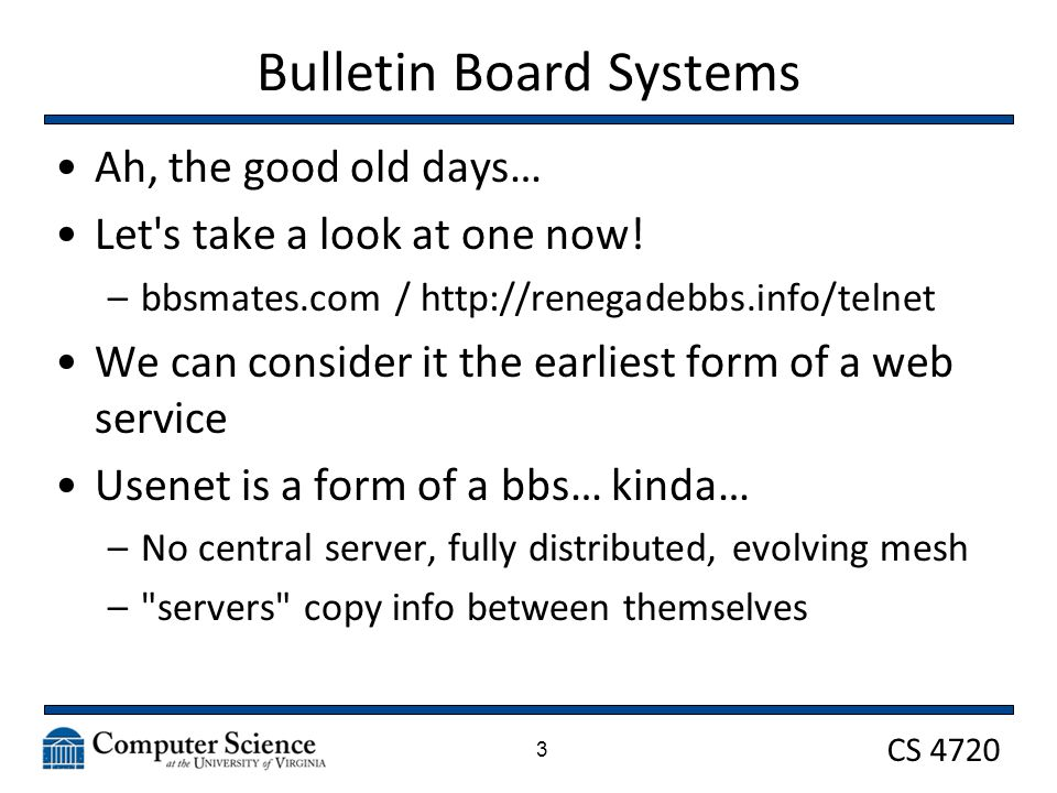 CS 4720 Bulletin Board Systems Ah, the good old days… Let's take a look at one now! –bbsmates.com / http://renegadebbs.info/telnet We can consider it