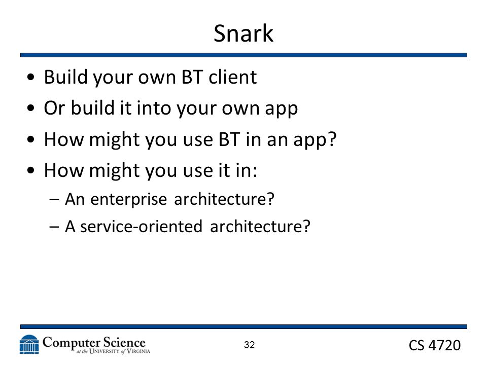 CS 4720 Snark Build your own BT client Or build it into your own app How might you use BT in an app? How might you use it in: –An enterprise architect