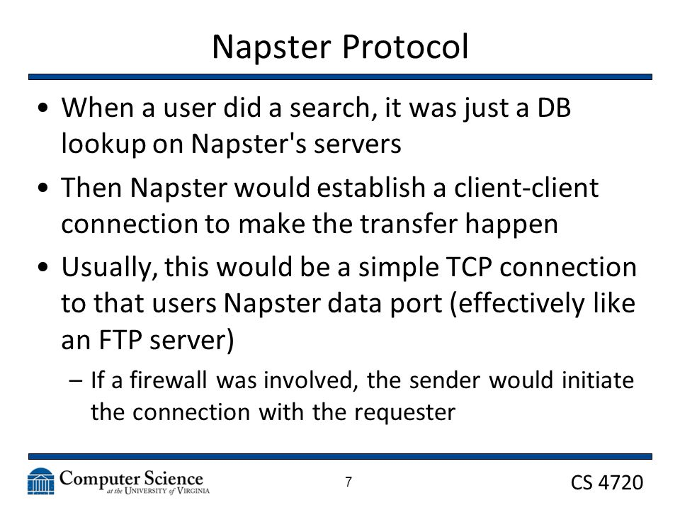 CS 4720 Napster Protocol 7 When a user did a search, it was just a DB lookup on Napster s servers Then Napster would establish a client-client connection to make the transfer happen Usually, this would be a simple TCP connection to that users Napster data port (effectively like an FTP server) –If a firewall was involved, the sender would initiate the connection with the requester