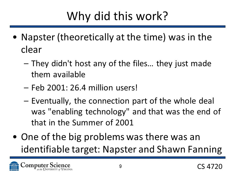 CS 4720 Why did this work? 9 Napster (theoretically at the time) was in the clear –They didn't host any of the files… they just made them available –F