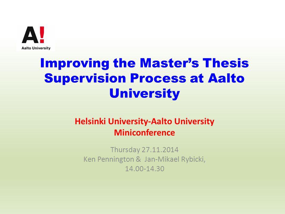 Improving the Master's Thesis Supervision Process at Aalto University Helsinki University-Aalto University Miniconference Thursday 27.11.2014 Ken Pennington & Jan-Mikael Rybicki, 14.00-14.30