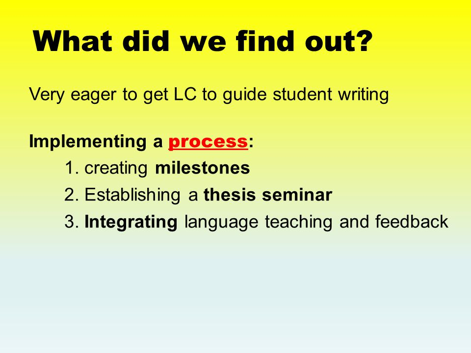 What did we find out. Very eager to get LC to guide student writing Implementing a process : 1.