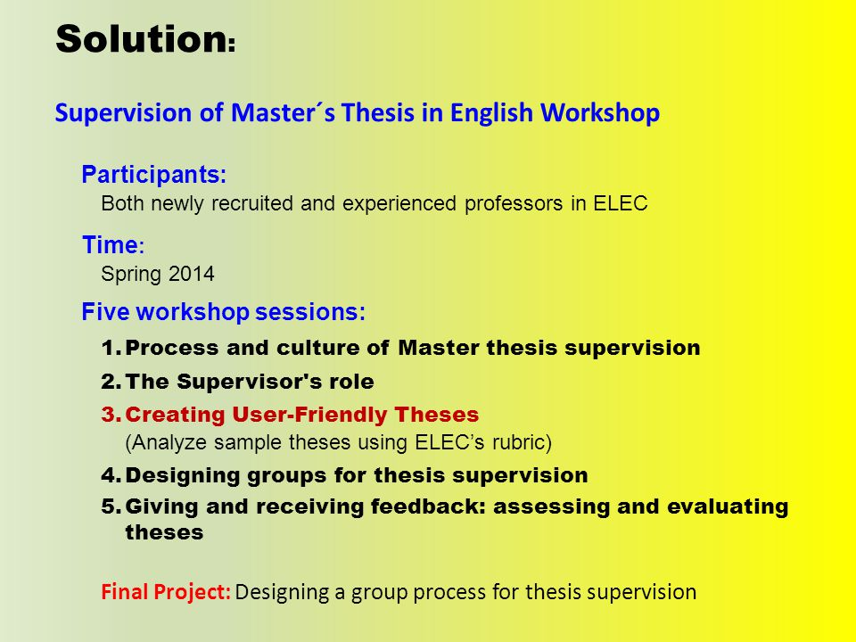 Solution : Supervision of Master´s Thesis in English Workshop Five workshop sessions: 1.Process and culture of Master thesis supervision 2.The Supervisor s role 3.Creating User-Friendly Theses (Analyze sample theses using ELEC's rubric) 4.Designing groups for thesis supervision 5.Giving and receiving feedback: assessing and evaluating theses Final Project: Designing a group process for thesis supervision Participants: Both newly recruited and experienced professors in ELEC Time : Spring 2014