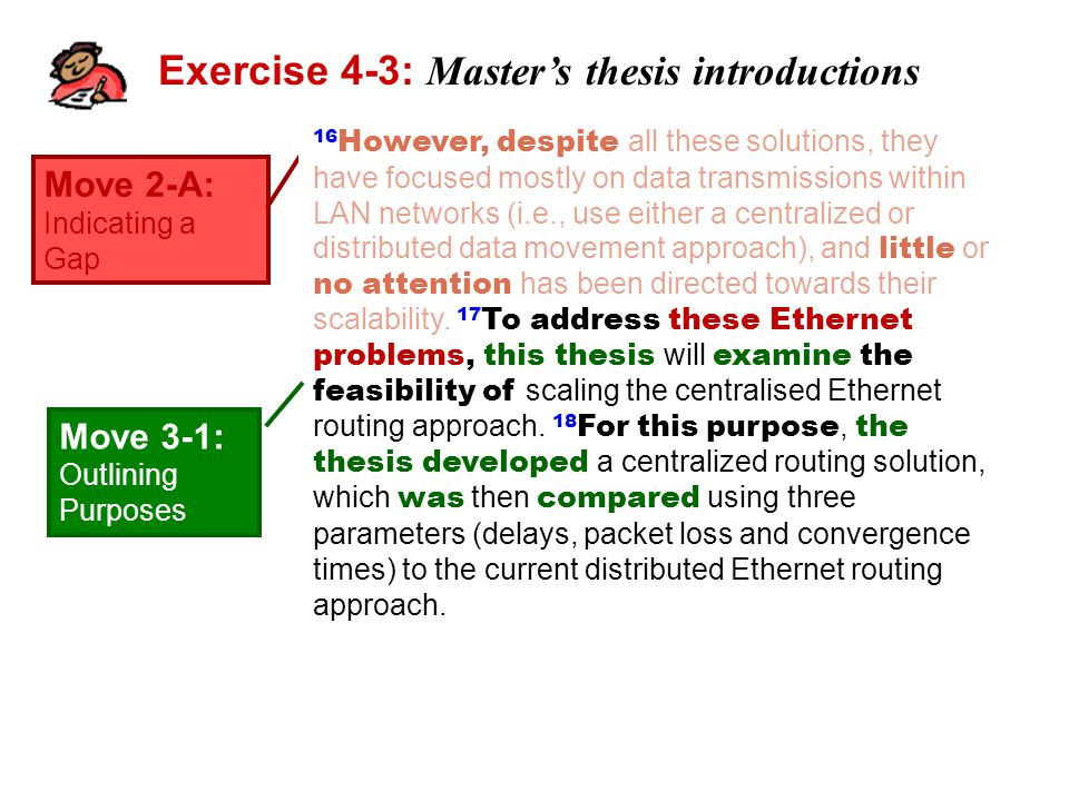Exercise 4-3: Master's thesis introductions Move 2-A: Indicating a Gap 16 However, despite all these solutions, they have focused mostly on data transmissions within LAN networks (i.e., use either a centralized or distributed data movement approach), and little or no attention has been directed towards their scalability.