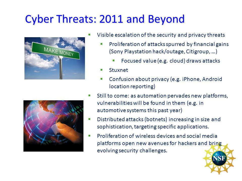 Cyber Threats: 2011 and Beyond  Visible escalation of the security and privacy threats  Proliferation of attacks spurred by financial gains (Sony Playstation hack/outage, Citigroup, …)  Focused value (e.g.