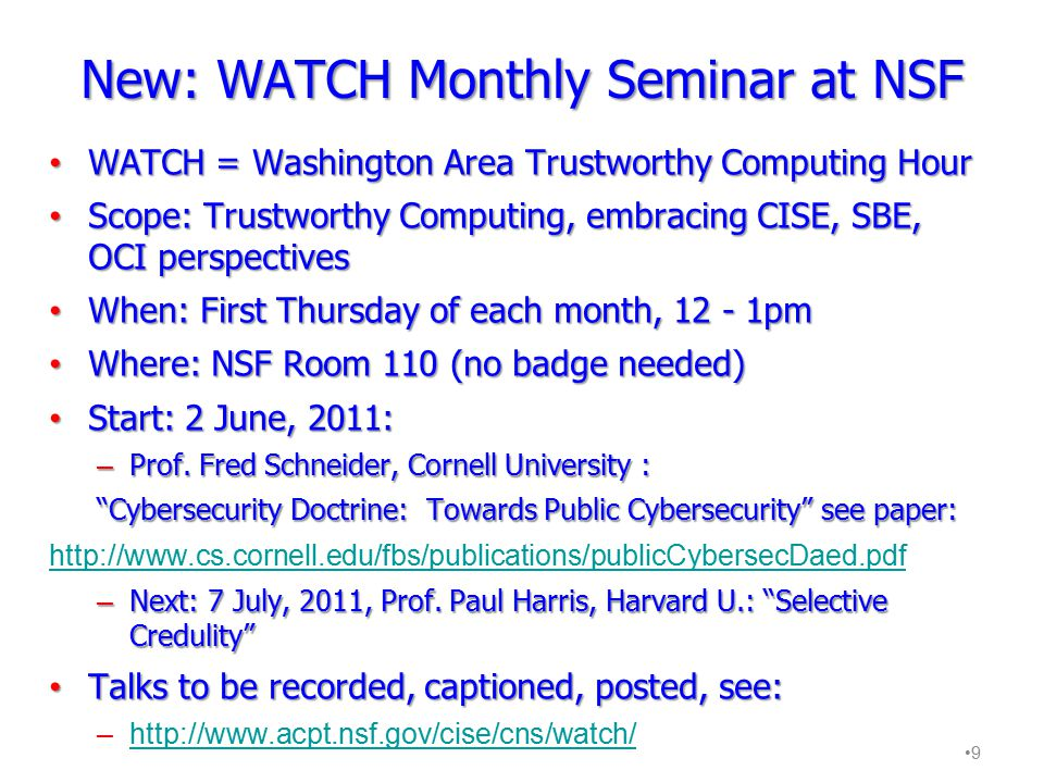 New: WATCH Monthly Seminar at NSF WATCH = Washington Area Trustworthy Computing Hour WATCH = Washington Area Trustworthy Computing Hour Scope: Trustworthy Computing, embracing CISE, SBE, OCI perspectives Scope: Trustworthy Computing, embracing CISE, SBE, OCI perspectives When: First Thursday of each month, 12 - 1pm When: First Thursday of each month, 12 - 1pm Where: NSF Room 110 (no badge needed) Where: NSF Room 110 (no badge needed) Start: 2 June, 2011: Start: 2 June, 2011: – Prof.