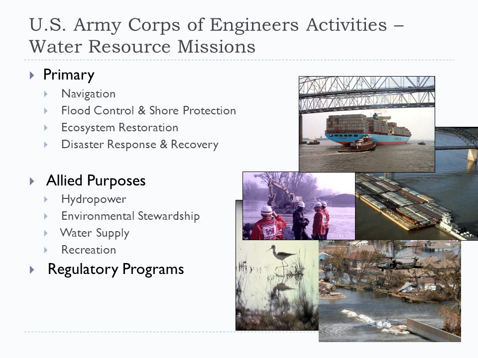 U.S. Army Corps of Engineers Activities – Water Resource Missions  Primary  Navigation  Flood Control & Shore Protection  Ecosystem Restoration 