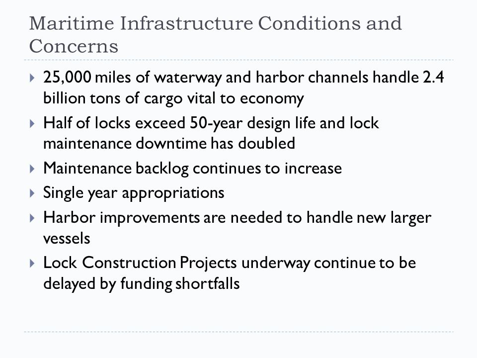 Maritime Infrastructure Conditions and Concerns  25,000 miles of waterway and harbor channels handle 2.4 billion tons of cargo vital to economy  Half of locks exceed 50-year design life and lock maintenance downtime has doubled  Maintenance backlog continues to increase  Single year appropriations  Harbor improvements are needed to handle new larger vessels  Lock Construction Projects underway continue to be delayed by funding shortfalls