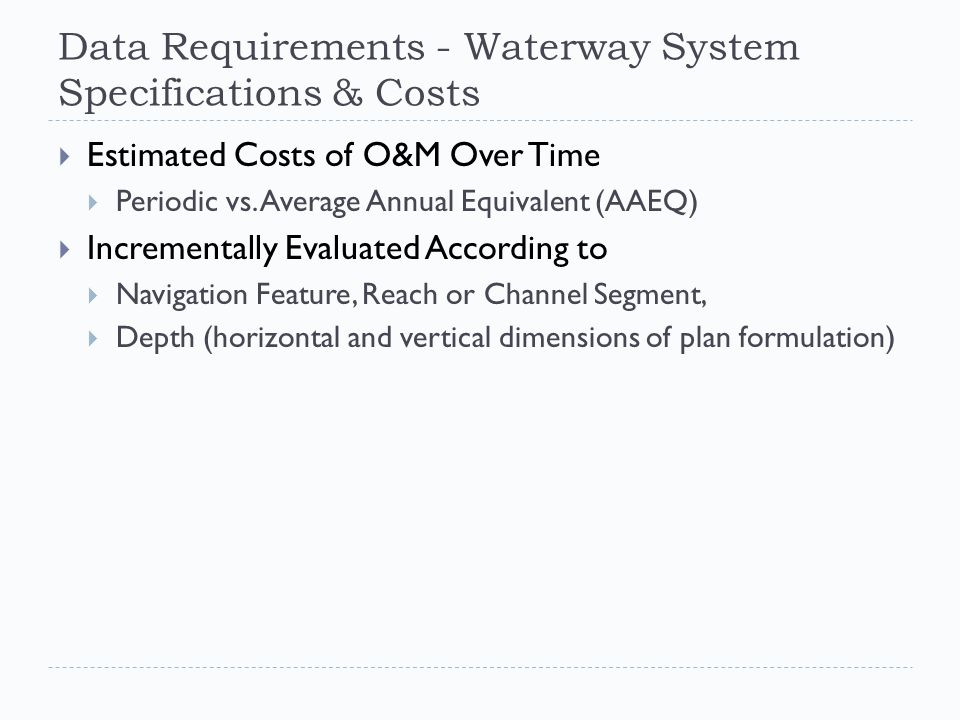 Data Requirements - Waterway System Specifications & Costs  Estimated Costs of O&M Over Time  Periodic vs.