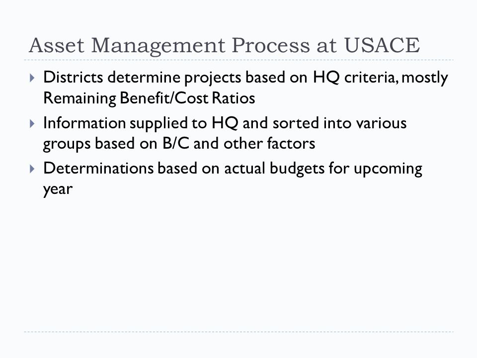 Asset Management Process at USACE  Districts determine projects based on HQ criteria, mostly Remaining Benefit/Cost Ratios  Information supplied to HQ and sorted into various groups based on B/C and other factors  Determinations based on actual budgets for upcoming year