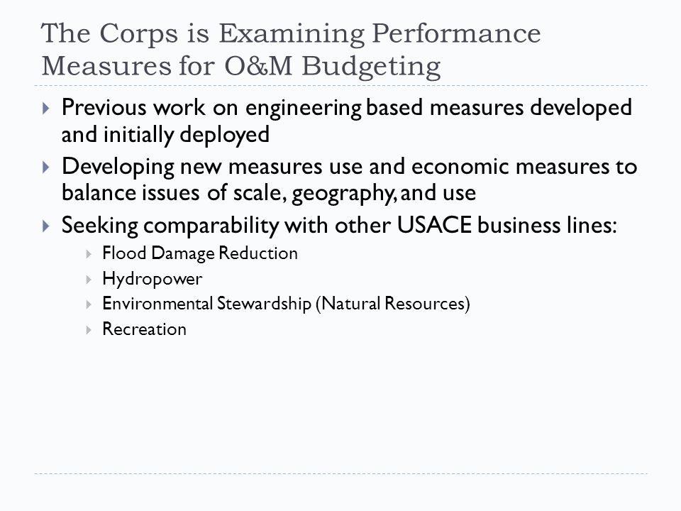 The Corps is Examining Performance Measures for O&M Budgeting  Previous work on engineering based measures developed and initially deployed  Developing new measures use and economic measures to balance issues of scale, geography, and use  Seeking comparability with other USACE business lines:  Flood Damage Reduction  Hydropower  Environmental Stewardship (Natural Resources)  Recreation