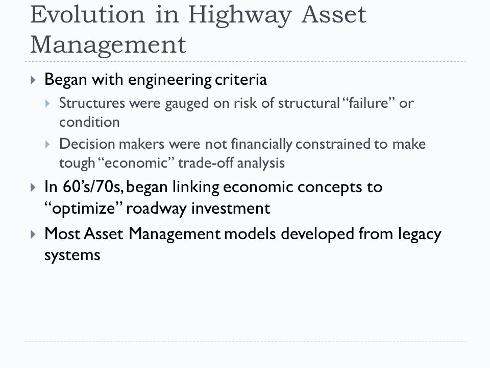 Evolution in Highway Asset Management  Began with engineering criteria  Structures were gauged on risk of structural failure or condition  Decision makers were not financially constrained to make tough economic trade-off analysis  In 60's/70s, began linking economic concepts to optimize roadway investment  Most Asset Management models developed from legacy systems