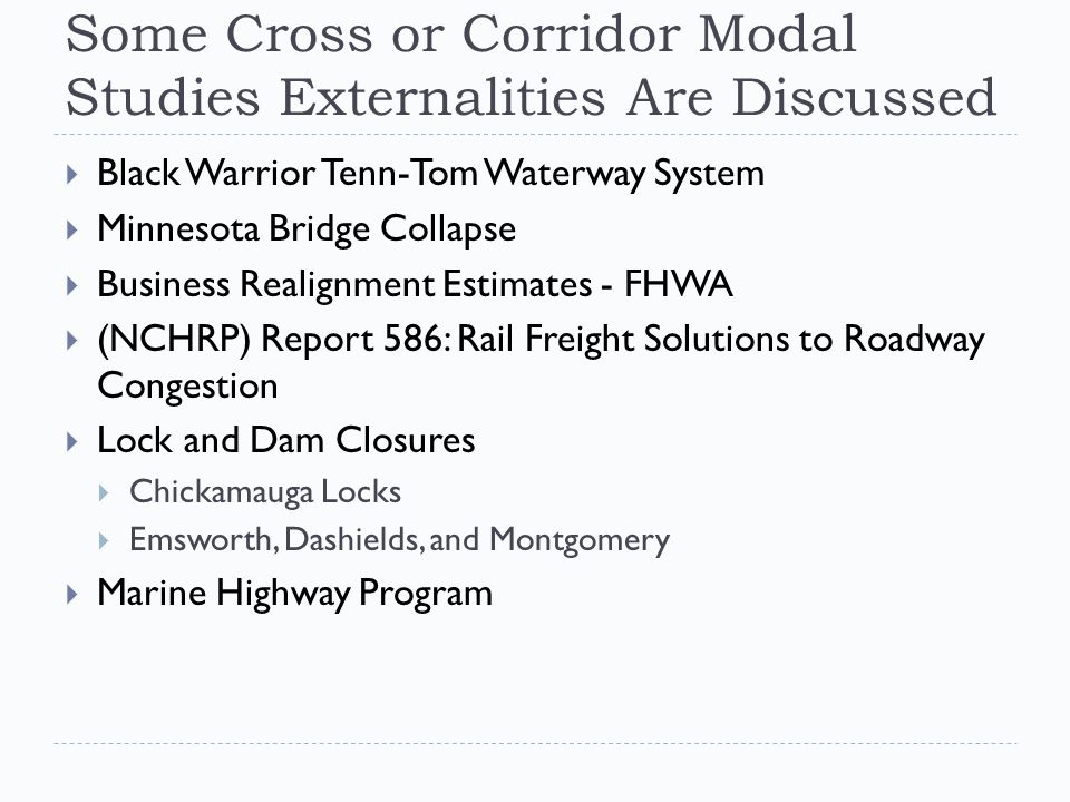 Some Cross or Corridor Modal Studies Externalities Are Discussed  Black Warrior Tenn-Tom Waterway System  Minnesota Bridge Collapse  Business Realignment Estimates - FHWA  (NCHRP) Report 586: Rail Freight Solutions to Roadway Congestion  Lock and Dam Closures  Chickamauga Locks  Emsworth, Dashields, and Montgomery  Marine Highway Program