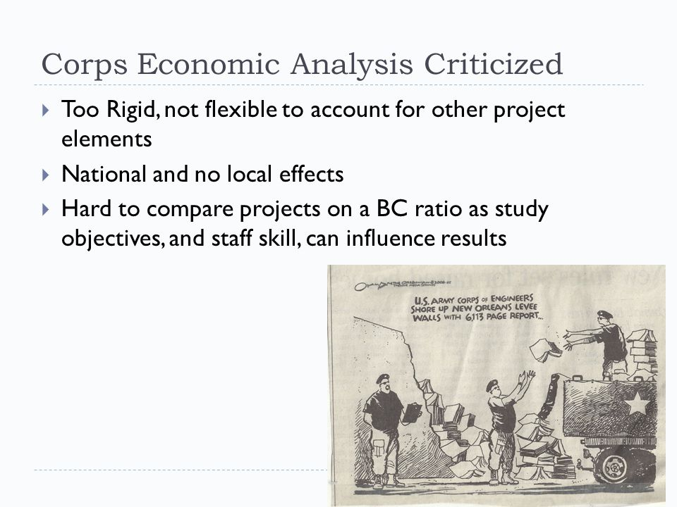 Corps Economic Analysis Criticized  Too Rigid, not flexible to account for other project elements  National and no local effects  Hard to compare projects on a BC ratio as study objectives, and staff skill, can influence results
