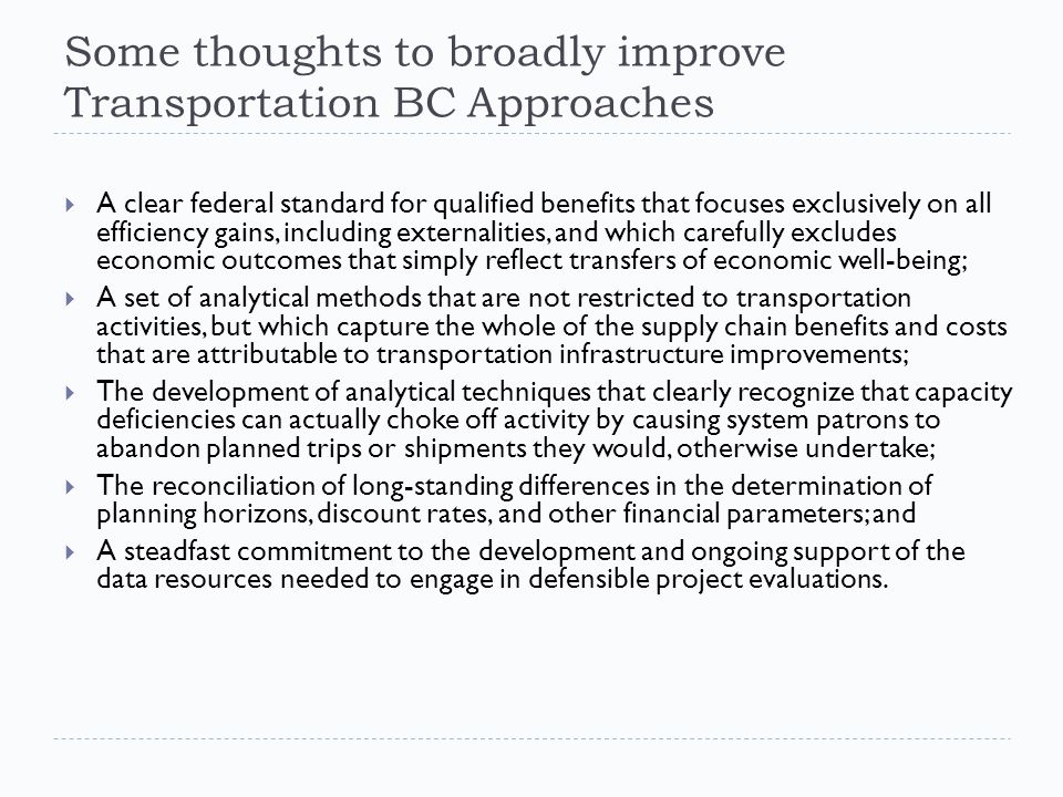 Some thoughts to broadly improve Transportation BC Approaches  A clear federal standard for qualified benefits that focuses exclusively on all efficiency gains, including externalities, and which carefully excludes economic outcomes that simply reflect transfers of economic well-being;  A set of analytical methods that are not restricted to transportation activities, but which capture the whole of the supply chain benefits and costs that are attributable to transportation infrastructure improvements;  The development of analytical techniques that clearly recognize that capacity deficiencies can actually choke off activity by causing system patrons to abandon planned trips or shipments they would, otherwise undertake;  The reconciliation of long-standing differences in the determination of planning horizons, discount rates, and other financial parameters; and  A steadfast commitment to the development and ongoing support of the data resources needed to engage in defensible project evaluations.