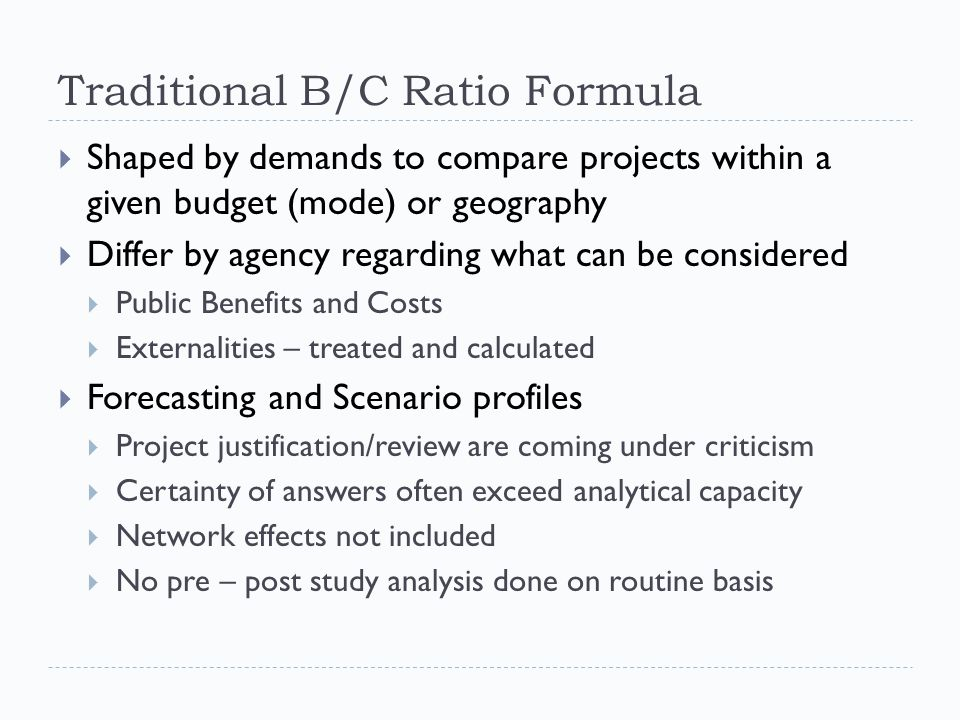 Traditional B/C Ratio Formula  Shaped by demands to compare projects within a given budget (mode) or geography  Differ by agency regarding what can be considered  Public Benefits and Costs  Externalities – treated and calculated  Forecasting and Scenario profiles  Project justification/review are coming under criticism  Certainty of answers often exceed analytical capacity  Network effects not included  No pre – post study analysis done on routine basis